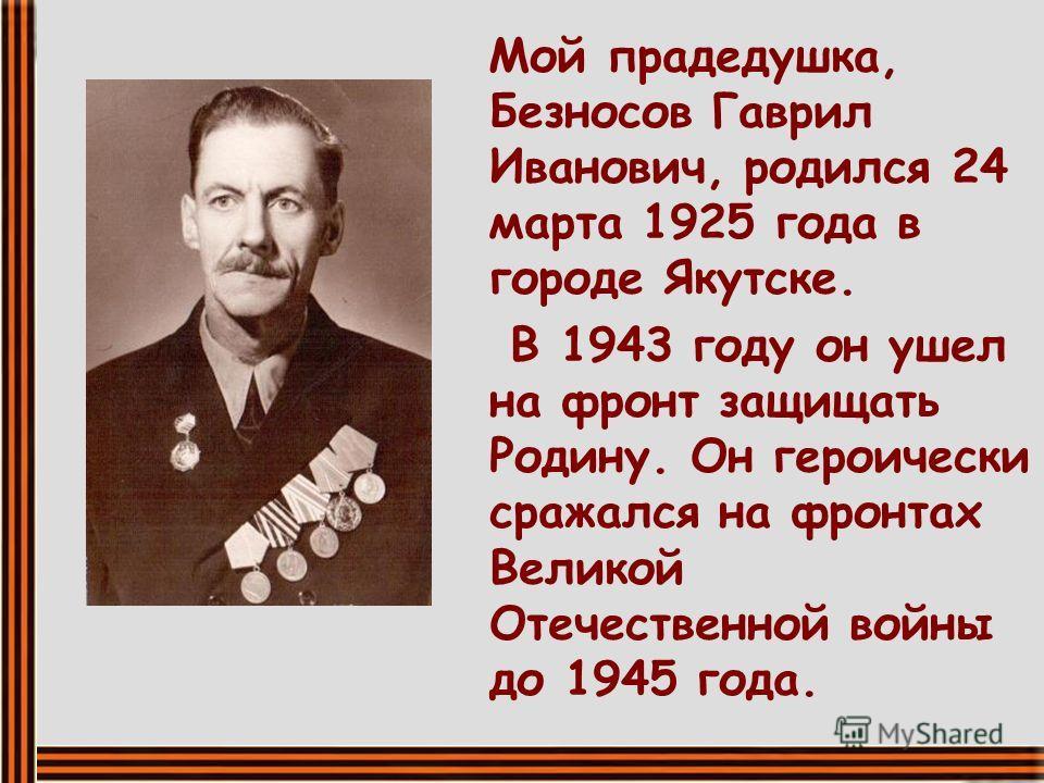 Мой прадедушка, Безносов Гаврил Иванович, родился 24 марта 1925 года в городе Якутске. В 1943 году он ушел на фронт защищать Родину. Он героически сражался на фронтах Великой Отечественной войны до 1945 года.