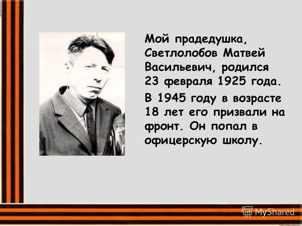 Мой прадедушка, Светлолобов Матвей Васильевич, родился 23 февраля 1925 года. В 1945 году в возрасте 18 лет его призвали на фронт. Он попал в офицерскую школу.
