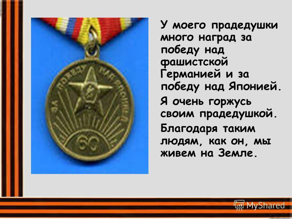 У моего прадедушки много наград за победу над фашистской Германией и за победу над Японией. Я очень горжусь своим прадедушкой. Благодаря таким людям, как он, мы живем на Земле.