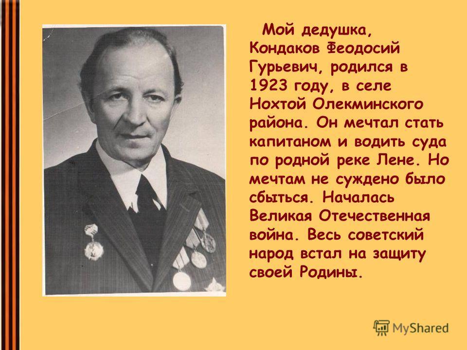 Мой дедушка, Кондаков Феодосий Гурьевич, родился в 1923 году, в селе Нохтой Олекминского района. Он мечтал стать капитаном и водить суда по родной реке Лене. Но мечтам не суждено было сбыться. Началась Великая Отечественная война. Весь советский наро
