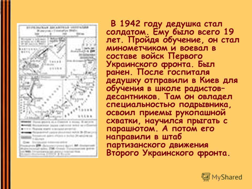 В 1942 году дедушка стал солдатом. Ему было всего 19 лет. Пройдя обучение, он стал минометчиком и воевал в составе войск Первого Украинского фронта. Был ранен. После госпиталя дедушку отправили в Киев для обучения в школе радистов– десантников. Там о