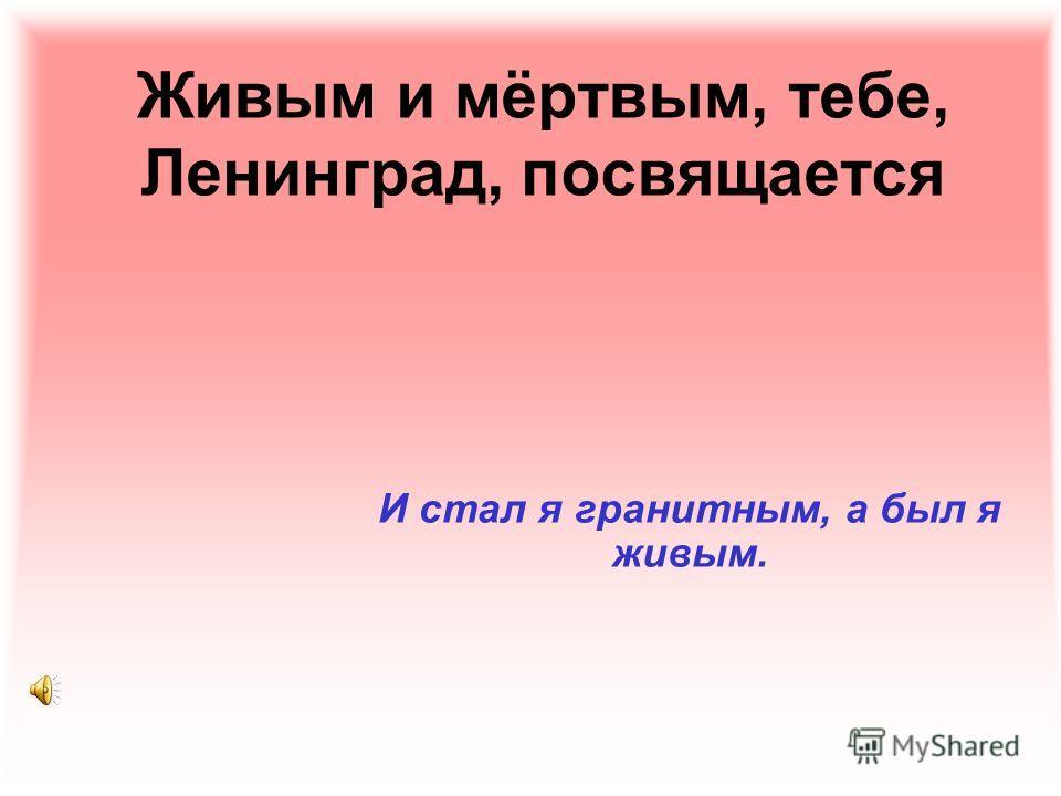 Живым и мёртвым, тебе, Ленинград, посвящается И стал я гранитным, а был я живым.