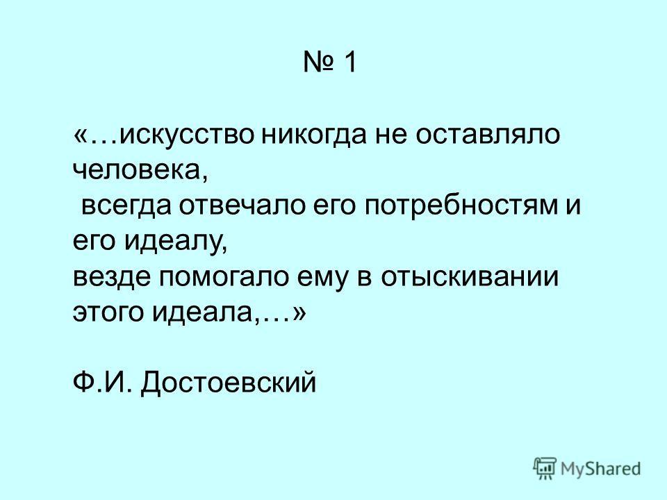 1 «…искусство никогда не оставляло человека, всегда отвечало его потребностям и его идеалу, везде помогало ему в отыскивании этого идеала,…» Ф.И. Достоевский