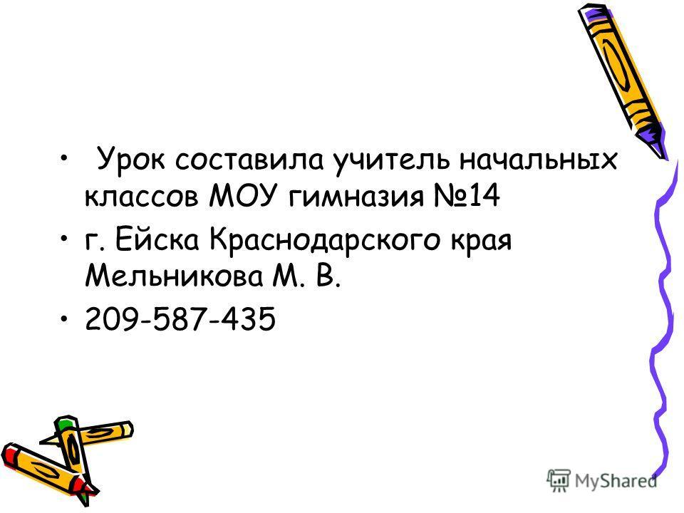 Урок составила учитель начальных классов МОУ гимназия 14 г. Ейска Краснодарского края Мельникова М. В. 209-587-435