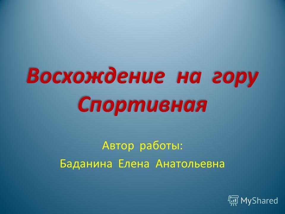 Восхождение на гору Спортивная Восхождение на гору Спортивная Автор работы: Баданина Елена Анатольевна