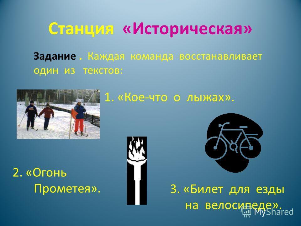 Станция «Историческая» Задание. Каждая команда восстанавливает один из текстов: 1. «Кое-что о лыжах». 2. «Огонь Прометея». 3. «Билет для езды на велосипеде».