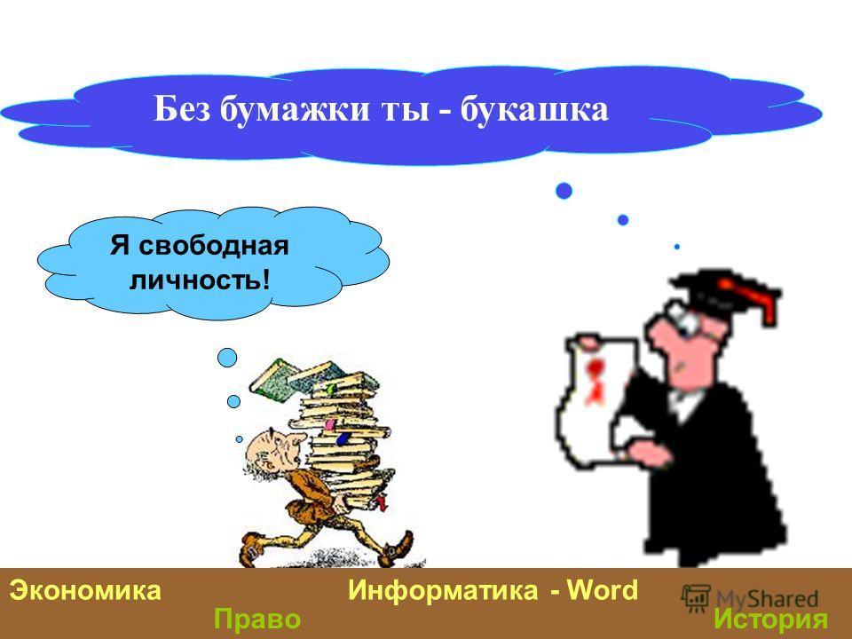 Без бумажки ты - букашка Я свободная личность! ЭкономикаИнформатика - Word ИсторияПраво