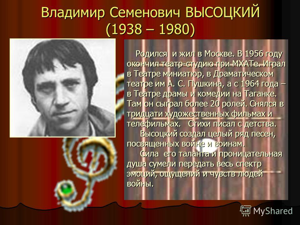 Владимир Семенович ВЫСОЦКИЙ (1938 – 1980) Родился и жил в Москве. В 1956 году Родился и жил в Москве. В 1956 году окончил театр-студию при МХАТе. Играл в Театре миниатюр, в Драматическом театре им А. С. Пушкина, а с 1964 года – в Театре драмы и комед