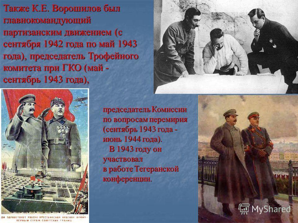 Также К.Е. Ворошилов был главнокомандующий партизанским движением (с сентября 1942 года помай 1943 года),председатель Трофейного комитета при ГКО (май - сентябрь 1943 года), главнокомандующий партизанским движением (с сентября 1942 года по май 1943 г