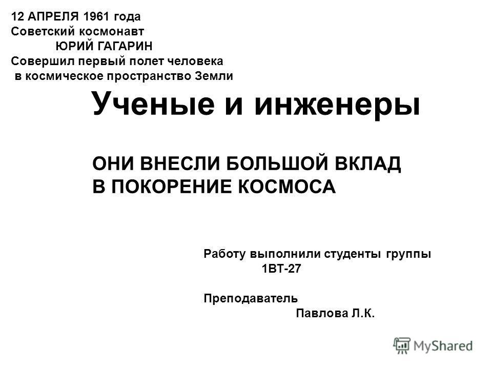 12 АПРЕЛЯ 1961 года Cоветский космонавт ЮРИЙ ГАГАРИН Совершил первый полет человека в космическое пространство Земли Работу выполнили студенты группы 1ВТ-27 Преподаватель Павлова Л.К. ОНИ ВНЕСЛИ БОЛЬШОЙ ВКЛАД В ПОКОРЕНИЕ КОСМОСА Ученые и инженеры