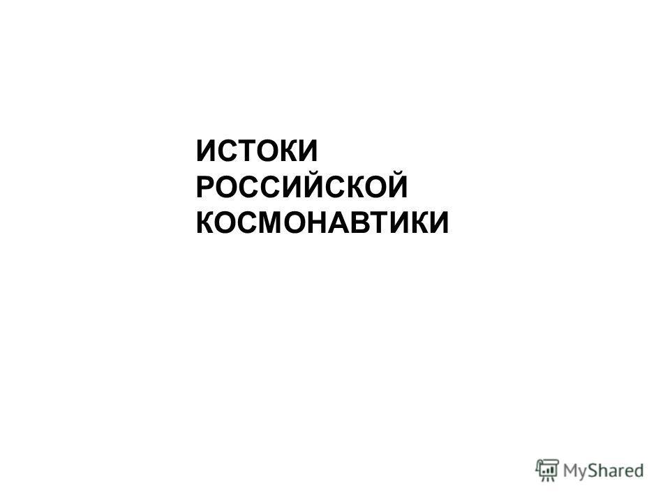 ИСТОКИ РОССИЙСКОЙ КОСМОНАВТИКИ