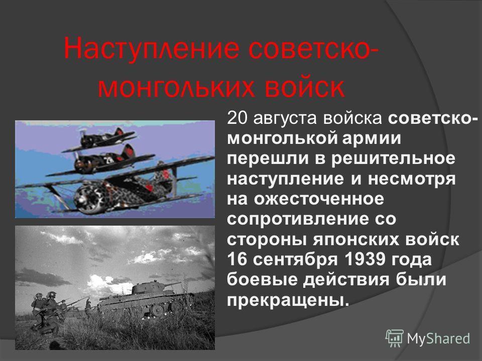 Наступление советско- монгольких войск 20 августа войска советско- монголькой армии перешли в решительное наступление и несмотря на ожесточенное сопротивление со стороны японских войск 16 сентября 1939 года боевые действия были прекращены.