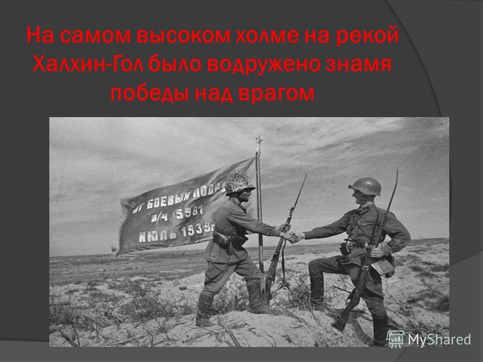 На самом высоком холме на рекой Халхин-Гол было водружено знамя победы над врагом