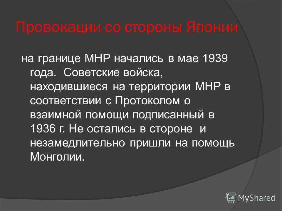 Провокации со стороны Японии на границе МНР начались в мае 1939 года. Советские войска, находившиеся на территории МНР в соответствии с Протоколом о взаимной помощи подписанный в 1936 г. Не остались в стороне и незамедлительно пришли на помощь Монгол