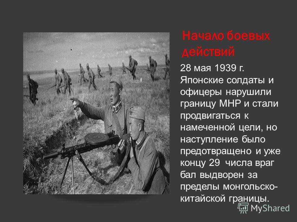 Начало боевых действий 28 мая 1939 г. Японские солдаты и офицеры нарушили границу МНР и стали продвигаться к намеченной цели, но наступление было предотвращено и уже концу 29 числа враг бал выдворен за пределы монгольско- китайской границы.