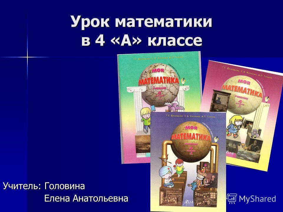 Урок математики в 4 «А» классе Учитель: Головина Елена Анатольевна Елена Анатольевна