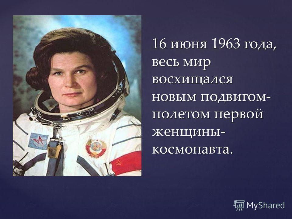 16 июня 1963 года, весь мир восхищался новым подвигом- полетом первой женщины- космонавта.