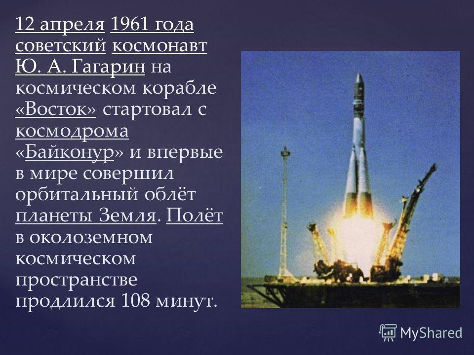 12 апреля 1961 года советский космонавт Ю. А. Гагарин на космическом корабле «Восток» стартовал с космодрома «Байконур» и впервые в мире совершил орбитальный облёт планеты Земля. Полёт в околоземном космическом пространстве продлился 108 минут.