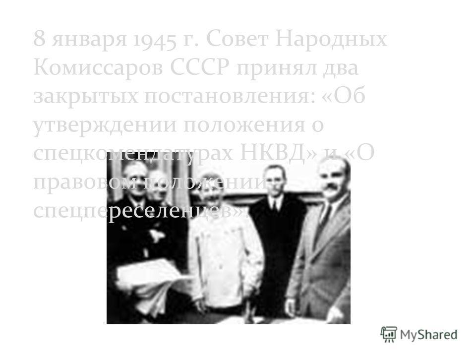 8 января 1945 г. Совет Народных Комиссаров СССР принял два закрытых постановления: «Об утверждении положения о спецкомендатурах НКВД» и «О правовом положении спецпереселенцев».