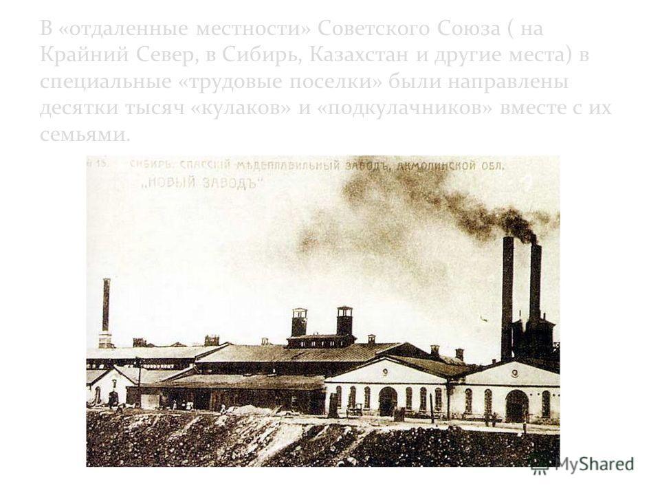 В «отдаленные местности» Советского Союза ( на Крайний Север, в Сибирь, Казахстан и другие места) в специальные «трудовые поселки» были направлены десятки тысяч «кулаков» и «подкулачников» вместе с их семьями.