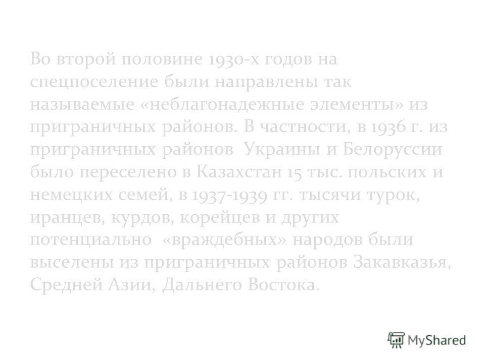 Во второй половине 1930-х годов на спецпоселение были направлены так называемые «неблагонадежные элементы» из приграничных районов. В частности, в 1936 г. из приграничных районов Украины и Белоруссии было переселено в Казахстан 15 тыс. польских и нем