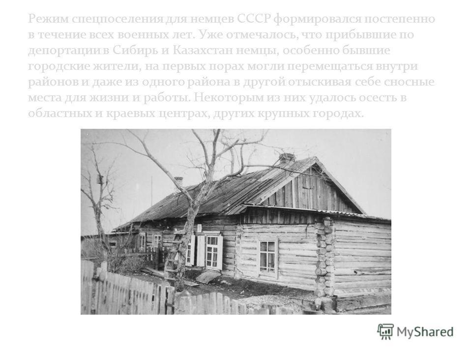 Режим спецпоселения для немцев СССР формировался постепенно в течение всех военных лет. Уже отмечалось, что прибывшие по депортации в Сибирь и Казахстан немцы, особенно бывшие городские жители, на первых порах могли перемещаться внутри районов и даже