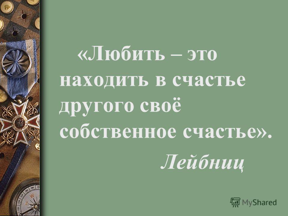 «Любить – это находить в счастье другого своё собственное счастье». Лейбниц