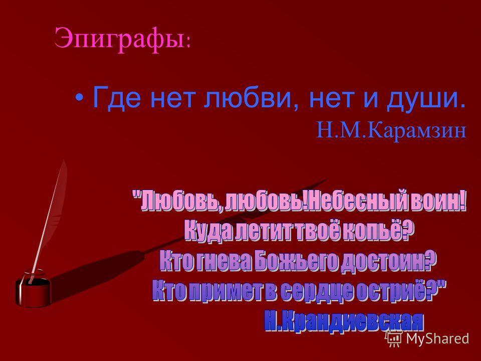 Эпиграфы: Где нет любви, нет и души. Н.М.Карамзин