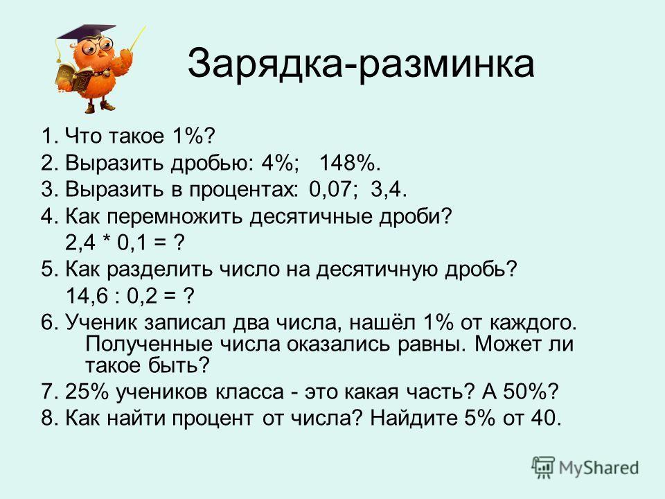 Зарядка-разминка 1. Что такое 1%? 2. Выразить дробью: 4%; 148%. 3. Выразить в процентах: 0,07; 3,4. 4. Как перемножить десятичные дроби? 2,4 * 0,1 = ? 5. Как разделить число на десятичную дробь? 14,6 : 0,2 = ? 6. Ученик записал два числа, нашёл 1% от