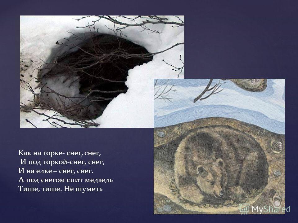 Как на горке- снег, снег, И под горкой-снег, снег, И на елке – снег, снег. А под снегом спит медведь Тише, тише. Не шуметь