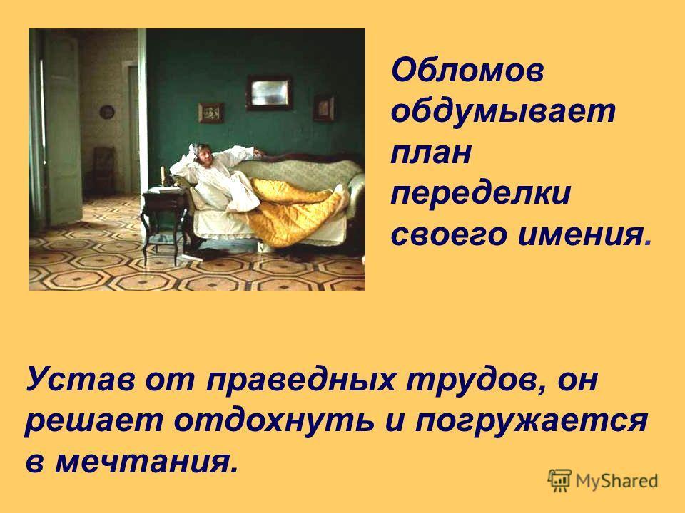 Обломов обдумывает план переделки своего имения. Устав от праведных трудов, он решает отдохнуть и погружается в мечтания.