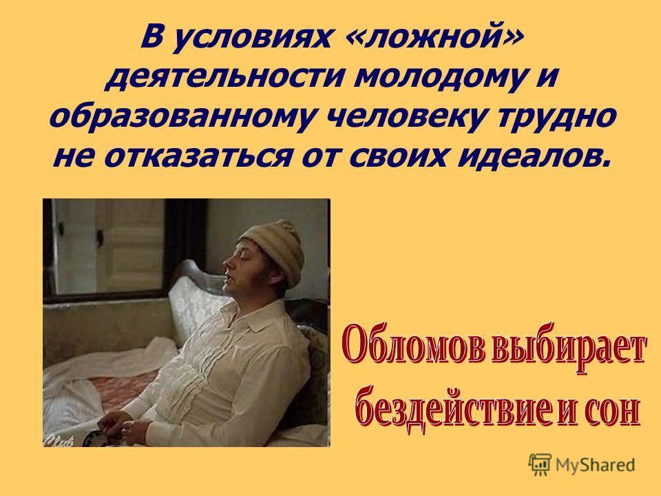 В условиях «ложной» деятельности молодому и образованному человеку трудно не отказаться от своих идеалов.