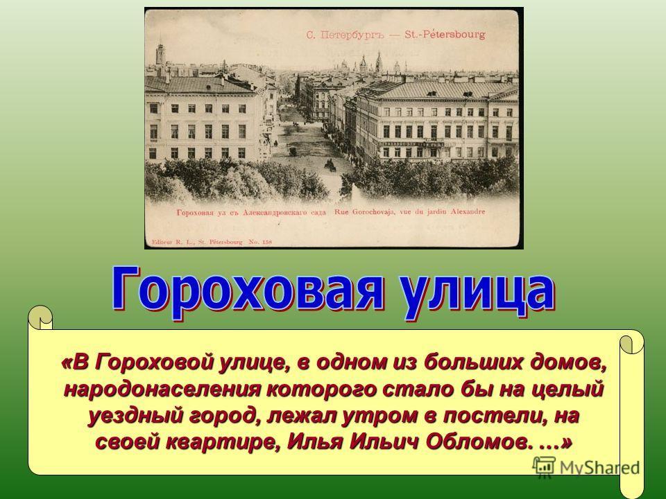 «В Гороховой улице, в одном из больших домов, народонаселения которого стало бы на целый уездный город, лежал утром в постели, на своей квартире, Илья Ильич Обломов. …»