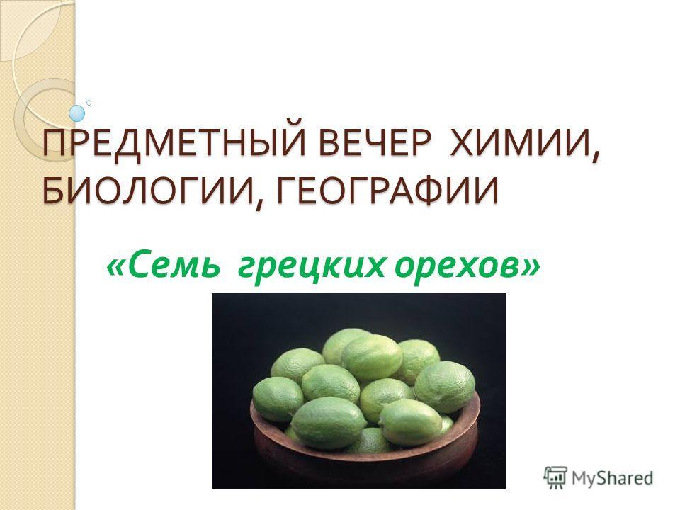 ПРЕДМЕТНЫЙ ВЕЧЕР ХИМИИ, БИОЛОГИИ, ГЕОГРАФИИ « Семь грецких орехов »