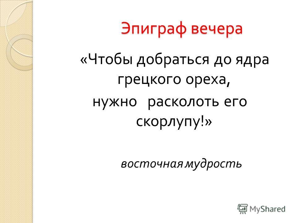 Эпиграф вечера Эпиграф вечера « Чтобы добраться до ядра грецкого ореха, нужно расколоть его скорлупу !» восточная мудрость