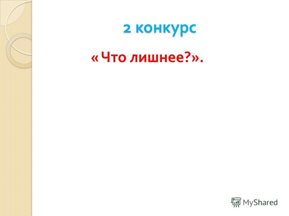 2 конкурс 2 конкурс « Что лишнее ?».