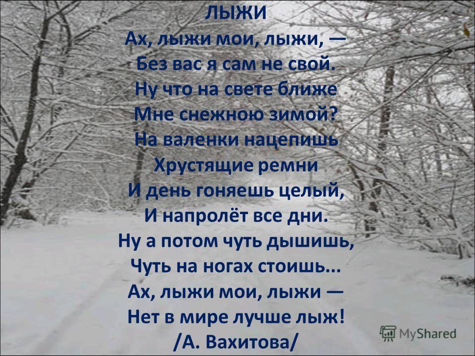 ЛЫЖИ Ах, лыжи мои, лыжи, Без вас я сам не свой. Ну что на свете ближе Мне снежною зимой? На валенки нацепишь Хрустящие ремни И день гоняешь целый, И напролёт все дни. Ну а потом чуть дышишь, Чуть на ногах стоишь... Ах, лыжи мои, лыжи Нет в мире лучше