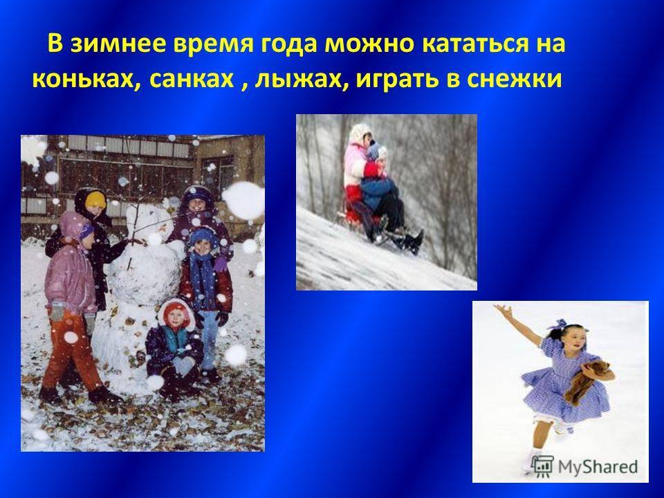 В зимнее время года можно кататься на коньках, санках, лыжах, играть в снежки