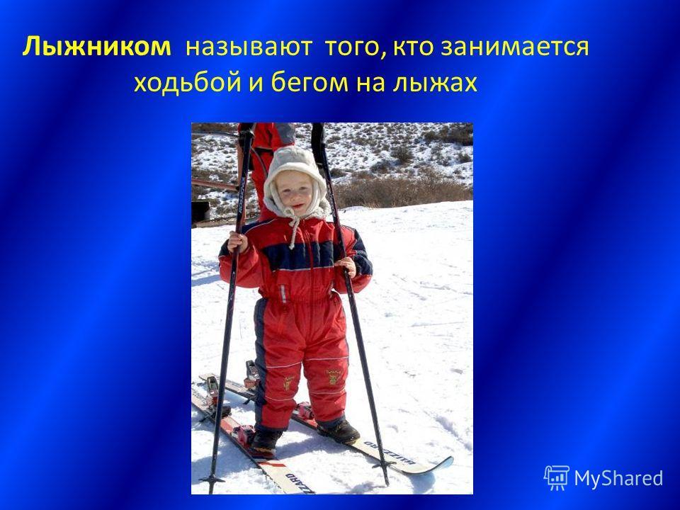 Лыжником называют того, кто занимается ходьбой и бегом на лыжах