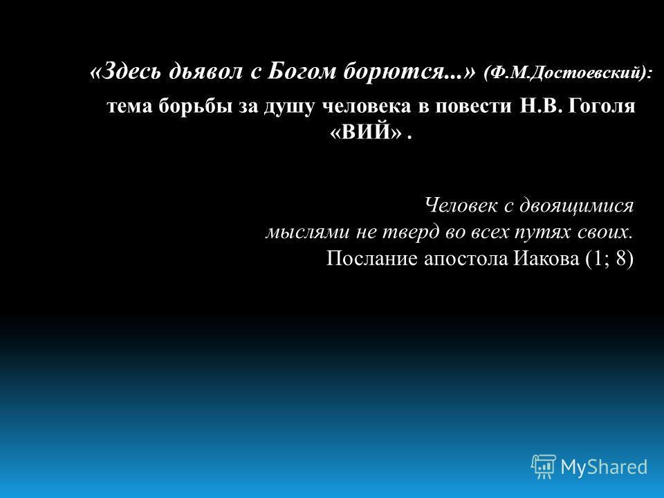«Здесь дьявол с Богом борются...» (Ф.М.Достоевский): тема борьбы за душу человека в повести Н.В. Гоголя «ВИЙ». Человек с двоящимися мыслями не тверд во всех путях своих. Послание апостола Иакова (1; 8)