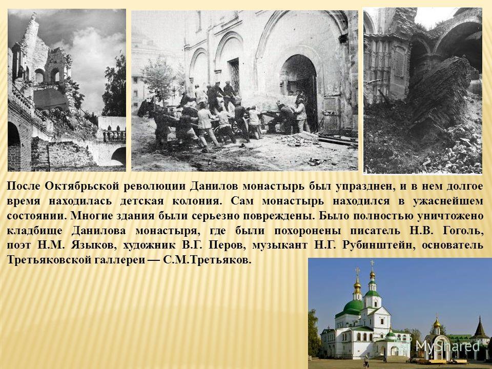 После Октябрьской революции Данилов монастырь был упразднен, и в нем долгое время находилась детская колония. Сам монастырь находился в ужаснейшем состоянии. Многие здания были серьезно повреждены. Было полностью уничтожено кладбище Данилова монастыр