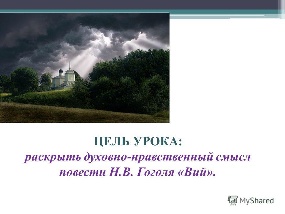 ЦЕЛЬ УРОКА: раскрыть духовно-нравственный смысл повести Н.В. Гоголя «Вий».