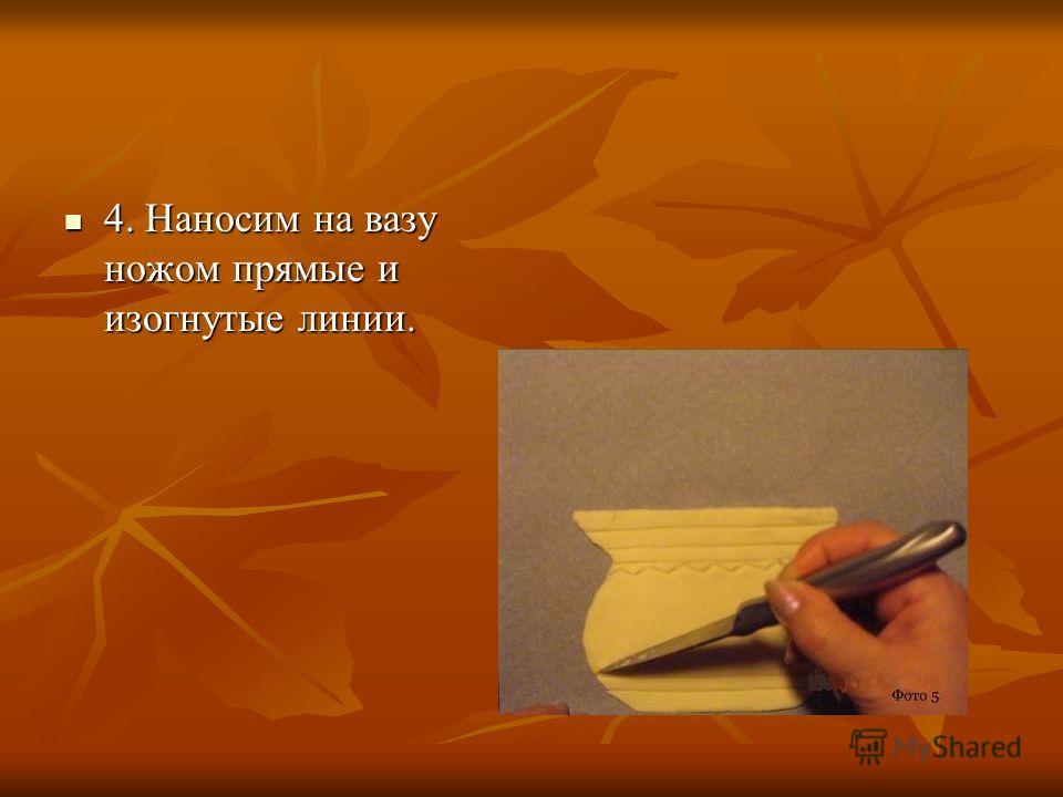 4. Наносим на вазу ножом прямые и изогнутые линии. 4. Наносим на вазу ножом прямые и изогнутые линии.