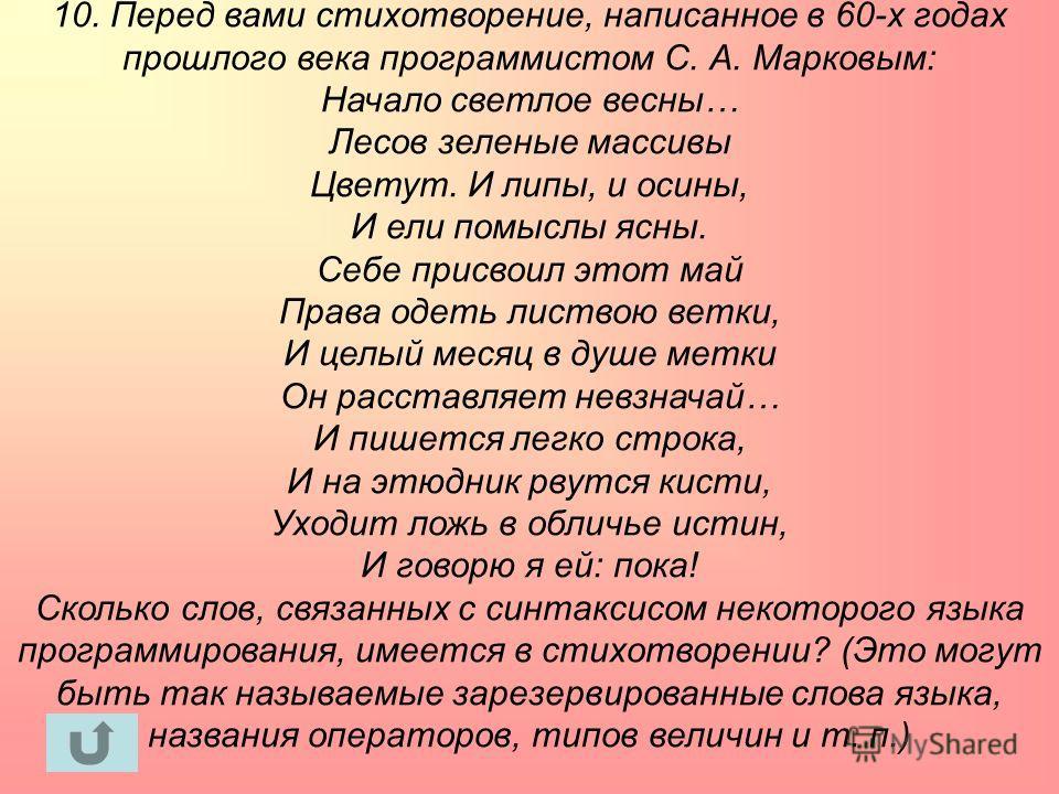 10. Перед вами стихотворение, написанное в 60-х годах прошлого века программистом С. А. Марковым: Начало светлое весны… Лесов зеленые массивы Цветут. И липы, и осины, И ели помыслы ясны. Себе присвоил этот май Права одеть листвою ветки, И целый месяц