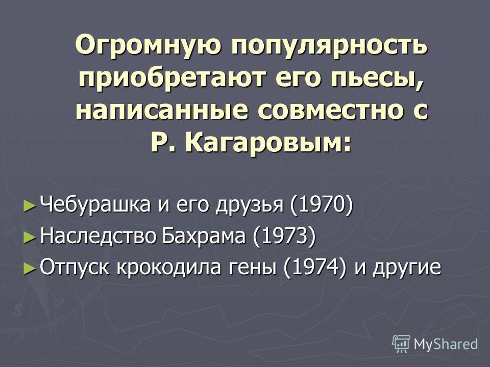 Огромную популярность приобретают его пьесы, написанные совместно с Р. Кагаровым: Чебурашка и его друзья (1970) Чебурашка и его друзья (1970) Наследство Бахрама (1973) Наследство Бахрама (1973) Отпуск крокодила гены (1974) и другие Отпуск крокодила г