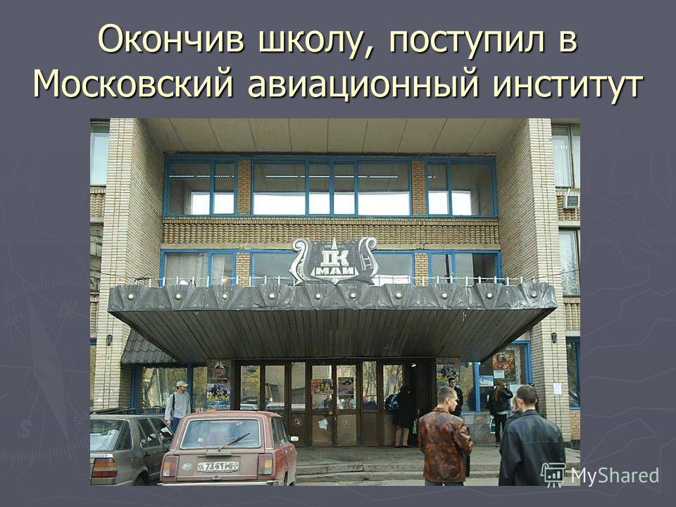 Окончив школу, поступил в Московский авиационный институт