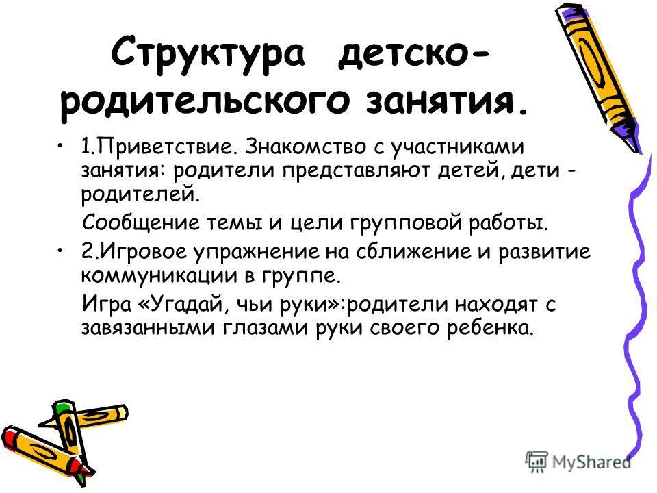 Структура детско- родительского занятия. 1.Приветствие. Знакомство с участниками занятия: родители представляют детей, дети - родителей. Сообщение темы и цели групповой работы. 2.Игровое упражнение на сближение и развитие коммуникации в группе. Игра