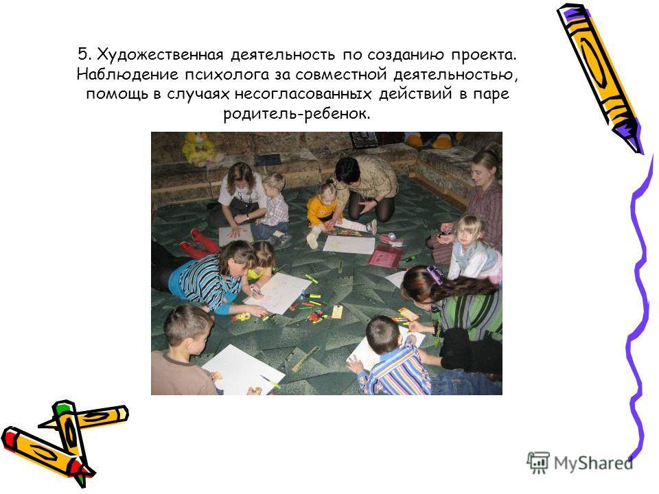 5. Художественная деятельность по созданию проекта. Наблюдение психолога за совместной деятельностью, помощь в случаях несогласованных действий в паре родитель-ребенок.