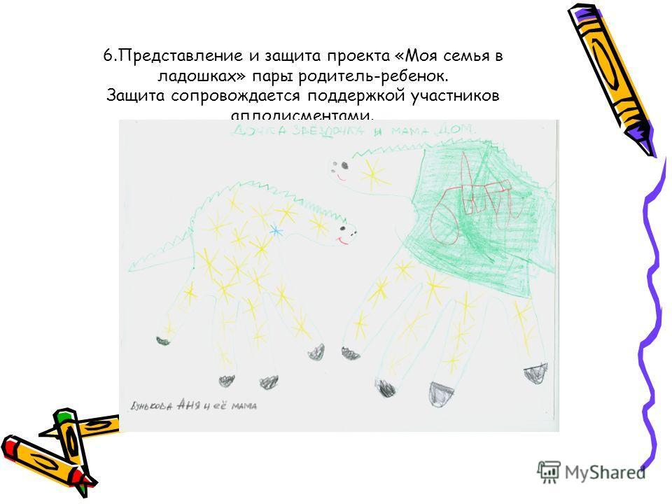6.Представление и защита проекта «Моя семья в ладошках» пары родитель-ребенок. Защита сопровождается поддержкой участников аплодисментами.