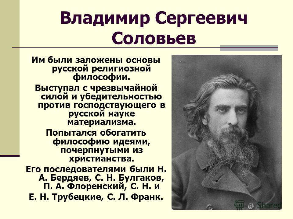 Владимир Сергеевич Соловьев Им были заложены основы русской религиозной философии. Выступал с чрезвычайной силой и убедительностью против господствующего в русской науке материализма. Попытался обогатить философию идеями, почерпнутыми из христианства
